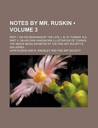 Notes by Mr. Ruskin (Volume 3); Part I. on His Drawings by the Late J. M. W. Turner, R.a. Part Ii. on His Own Handiwork Illustrative of Turner. the ... Exhibited at the Fine Art Society's Galleries (1458855856) by Ruskin, John