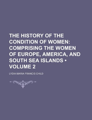 The History of the Condition of Women (Volume 2); Comprising the Women of Europe, America, and South Sea Islands (9781458880291) by Lydia Maria Francis Child