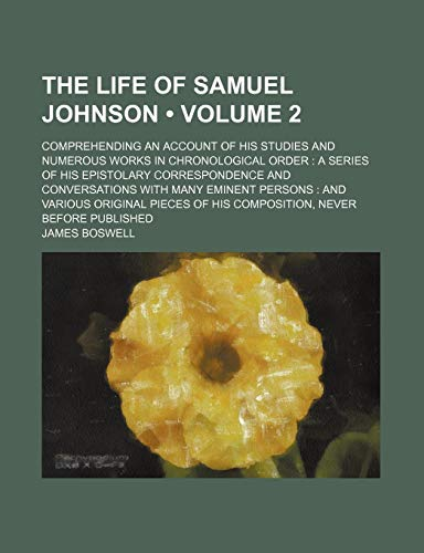 The Life of Samuel Johnson (Volume 2); Comprehending an Account of His Studies and Numerous Works in Chronological Order a Series of His Epistolary ... Various Original Pieces of His Composition, (1458886603) by James Boswell