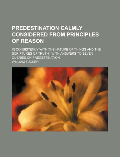 Predestination Calmly Considered from Principles of Reason; In Consistency with the Nature of Things and the Scriptures of Truth with Answers to Seven (1458897338) by William Tucker
