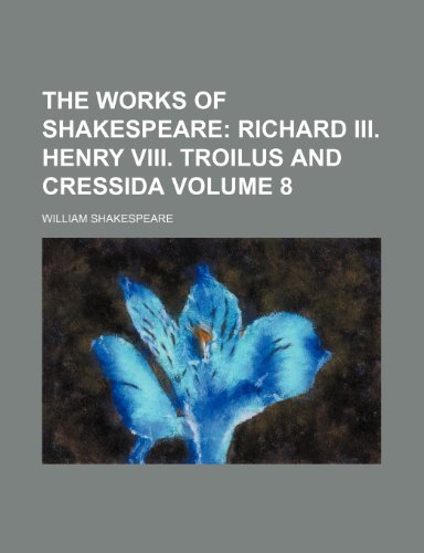 The Works of Shakespeare;: Richard III. Henry VIII. Troilus and Cressida Volume 8 (1458909255) by Shakespeare, William