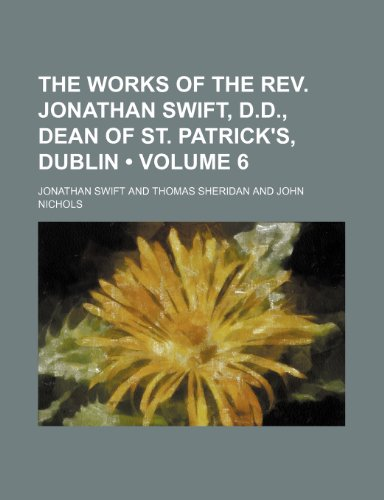 The Works of the Rev. Jonathan Swift, D.d., Dean of St. Patrick's, Dublin (Volume 6) (1458910369) by Jonathan Swift