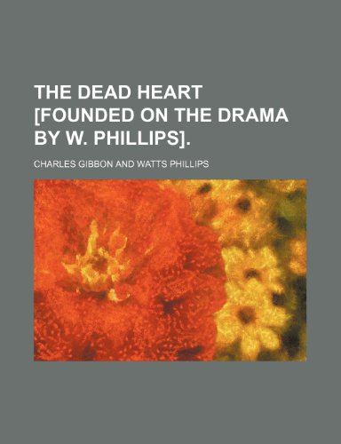 9781458914040: The dead heart [founded on the drama by W. Phillips].