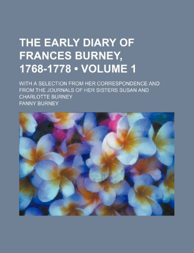 The early diary of Frances Burney, 1768-1778 (Volume 1); With a selection from her correspondence and from the journals of her sisters Susan and Charlotte Burney (9781458915825) by Fanny Burney