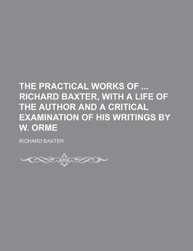 The Practical Works of Richard Baxter, With a Life of the Author and a Critical Examination of His Writings by W. Orme (9781458932273) by Baxter, Richard