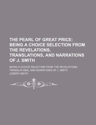 9781458932860: The Pearl of Great Price; Being a Choice Selection From the Revelations, Translations, and Narrations of J. Smith. Being a Choice Selection From the ... Translations, and Narrations of J. Smith