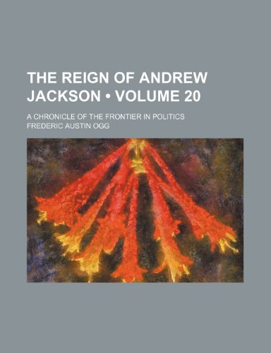 9781458936134: The Reign of Andrew Jackson (Volume 20); A Chronicle of the Frontier in Politics