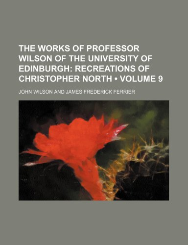 The Works of Professor Wilson of the University of Edinburgh (Volume 9); Recreations of Christopher North (1458944549) by Wilson, John