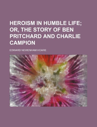 9781458954008: Heroism in Humble Life; Or, the Story of Ben Pritchard and Charlie Campion