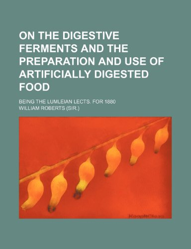 On the digestive ferments and the preparation and use of artificially digested food; being the Lumleian lects. for 1880 (1458959562) by Roberts, William