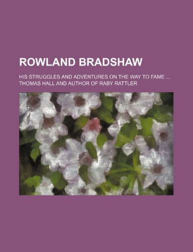 Rowland Bradshaw; his struggles and adventures on the way to fame (1458970779) by Thomas Hall