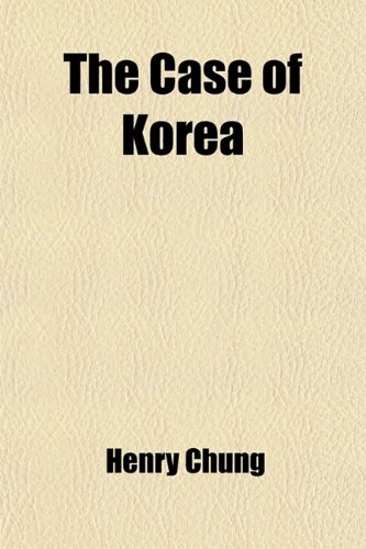 9781458977687: The Case of Korea; A Collection of Evidence on the Japanese Domination of Korea, and on the Development of the Korean Inependence Movement