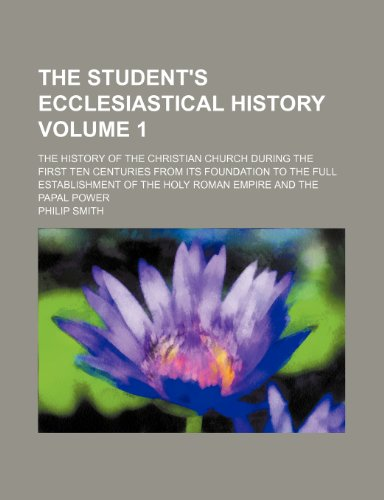 The student's ecclesiastical history Volume 1; the history of the Christian church during the first ten centuries from its foundation to the full ... of the Holy Roman Empire and the papal power (9781458982742) by Philip Smith