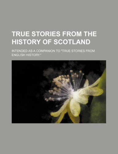 "True Stories From the History of Scotland; Intended as a Companion to ""True Stories From English History."" (1458989232) by Scotland."