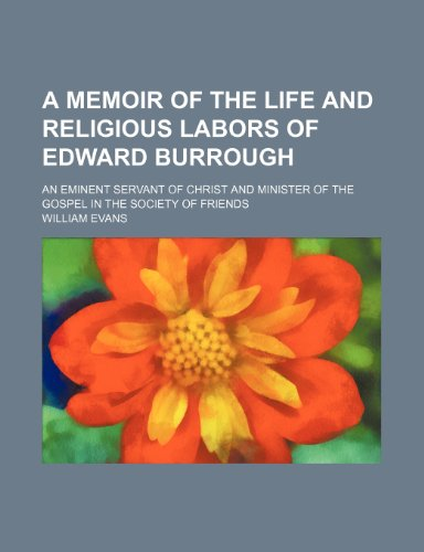 A Memoir of the Life and Religious Labors of Edward Burrough; An Eminent Servant of Christ and Minister of the Gospel in the Society of Friends (9781458993014) by Evans, William