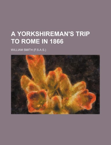 A Yorkshireman's trip to Rome in 1866 (9781458997586) by William Smith