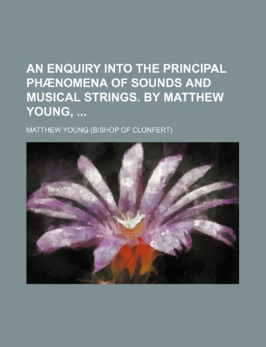 An Enquiry Into the Principal PH Nomena of Sounds and Musical Strings. by Matthew Young, (9781459007901) by Matthew Young