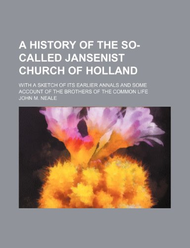 A history of the so-called Jansenist Church of Holland; with a sketch of its earlier annals and some account of the Brothers of the Common Life (1459017145) by John M. Neale