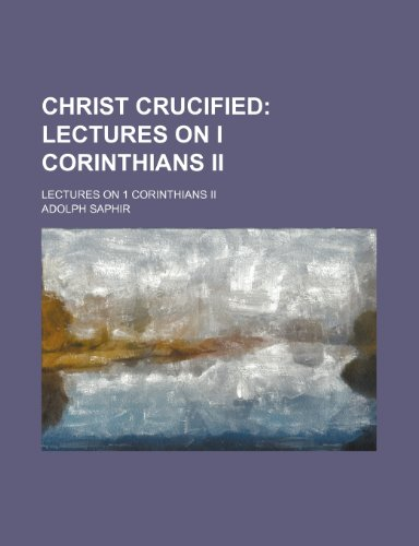 Christ Crucified: Lectures On I Corinthi: Saphir, Adolph