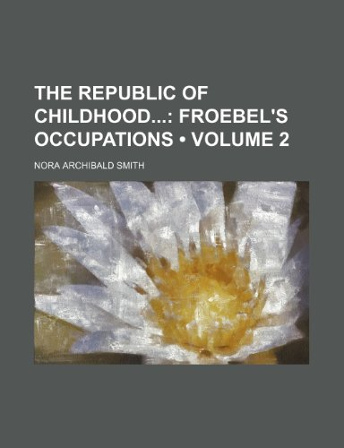 The Republic of Childhood (Volume 2); Froebel's Occupations (1459045742) by Nora Archibald Smith