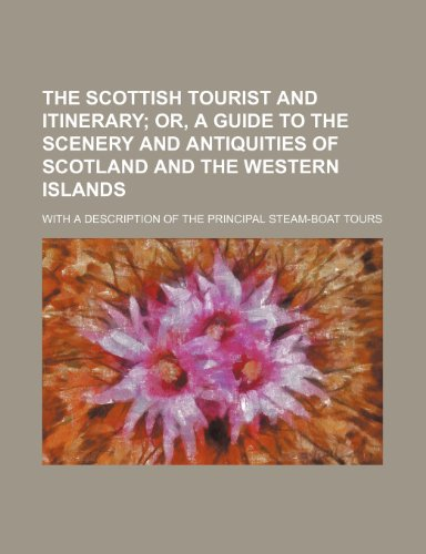 9781459051362: The Scottish Tourist and Itinerary; Or, a Guide to the Scenery and Antiquities of Scotland and the Western Islands. With a Description of the Principal Steam-Boat Tours
