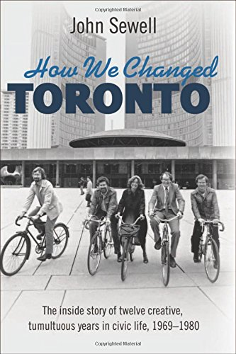 9781459409408: How We Changed Toronto: The inside story of twelve creative, tumultuous years in civic life, 1969-1980