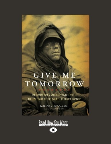 Give Me Tomorrow: The Korean War's Greatest Untold Story--The Epic Stand of the Marines of George Company (1459608127) by O'Donnell, Patrick