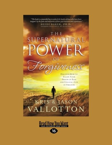 The Supernatural Power of Forgiveness: Discover How to Escape Your Prison of Pain and Unlock a Life...
