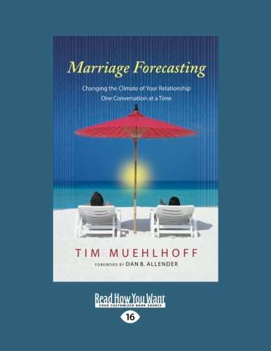 Marriage Forecasting: Changing the Climate of Your Relationship One Conversation at a Time: Tim ...