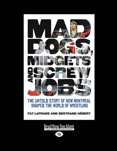 9781459668393: Mad Dogs, Midgets and Screw Jobs: The Untold Story of How Montreal Shaped the World of Wrestling