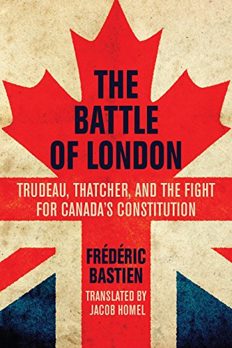 The Battle of London: Trudeau, Thatcher, and the Fight for Canada's Constitution: Bastien, ...