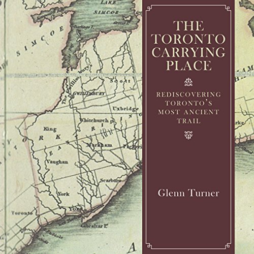 The Toronto Carrying Place: Rediscovering Toronto's Most Ancient Trail: Turner, Glenn
