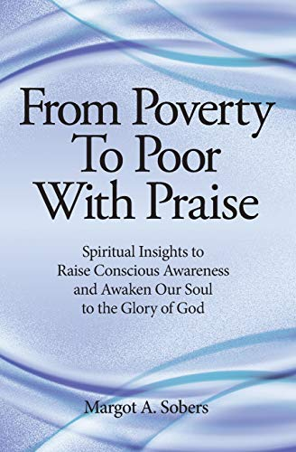 From Poverty to Poor with Praise: Spiritual Insights to Raise Conscious Awareness and Awaken Our ...