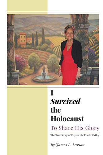 I Survived the Holocaust: To Share His Glory: James L. Larson