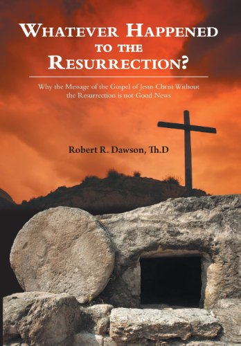 Whatever Happened to the Resurrection?: Why the Message of the Gospel of Jesus Christ Without the ...