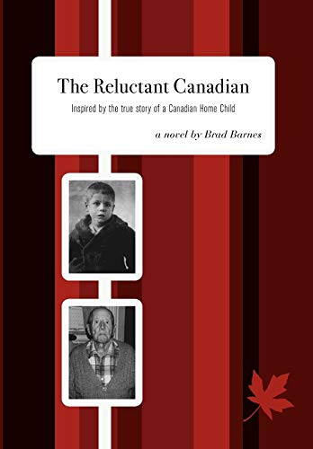 The Reluctant Canadian: Inspired by the True Story of a Canadian Home Child: Brad Barnes