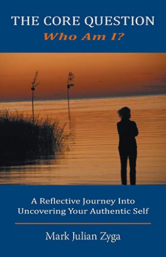 The Core Question: Who Am I? a Reflective Journey Into Uncovering Your Authentic Self: Mark Julian ...