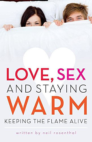 Love, Sex and Staying Warm: Keeping the Flame Alive: Rosenthal, Neil