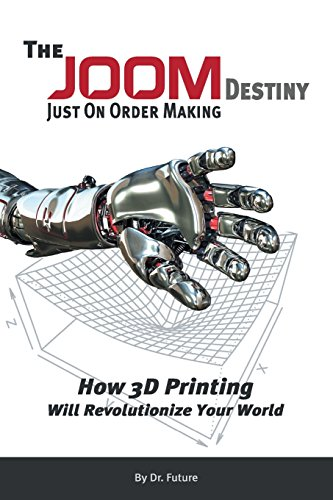 The Joom Destiny - Just on Order Making - How 3D Printing Will Revolutionize Your World: Future, Dr