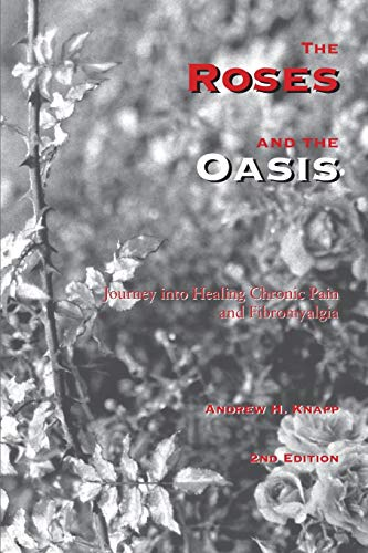 The Roses and the Oasis - Journey into Healing Chronic Pain and Fibromyalgia: Knapp, Andrew H.
