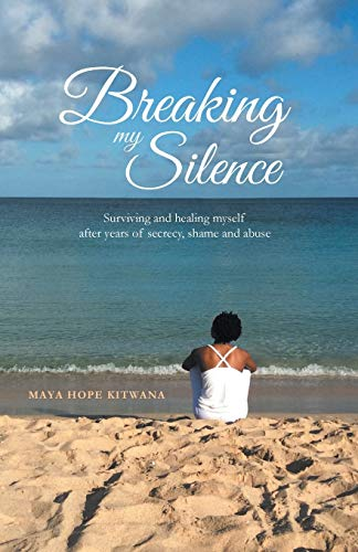 Breaking My Silence Surviving and healing myself after years of secrecy, shame, and abuse: Maya ...