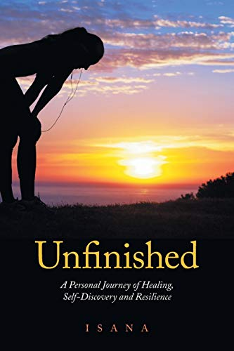 Unfinished: A Personal Journey of Healing, Self-Discovery and Resilience: Isana