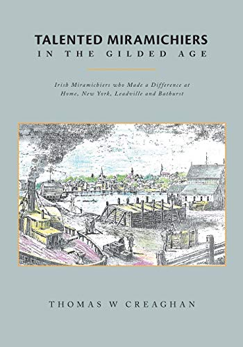 9781460273531: Talented Miramichiers in the Gilded Age: Irish Miramichiers who Made a Difference at Home, New York, Leadville and Bathurst