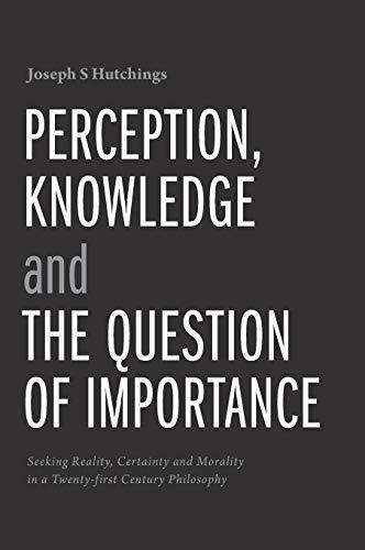 9781460279557: Perception, Knowledge and The Question of Importance: Seeking Reality, Certainty and Morality in a Twenty-first Century Philosophy