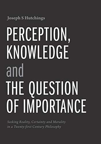 9781460279564: Perception, Knowledge and The Question of Importance: Seeking Reality, Certainty and Morality in a Twenty-first Century Philosophy