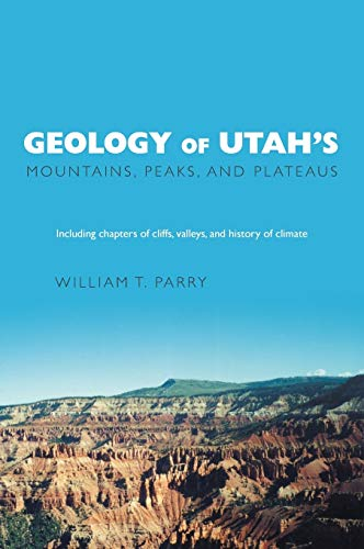 Geology of Utah's Mountains, Peaks, and Plateaus: William T. Parry