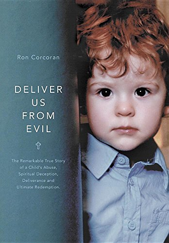 Deliver Us From Evil: The Remarkable True Story of a Child's Abuse, Spiritual Deception, ...