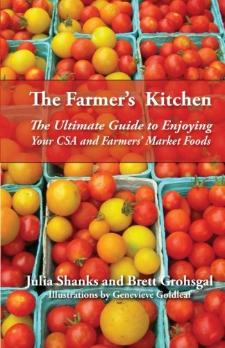 The Farmers Kitchen: The Ultimate Guide to Enjoying Your CSA and Farmers Market Foods: Julia Shanks...