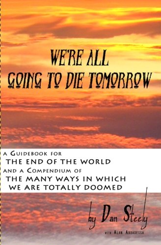 9781460922583: We're All Going To Die Tomorrow: A Guidebook for the End of the World & A Compendium of the Many Ways in which we are all totally Doomed