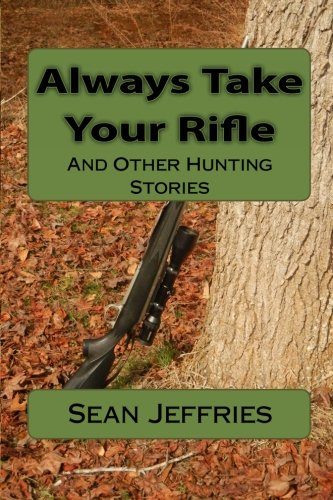 Always Take Your Rifle: And Other Hunting Stories: Sean Jeffries